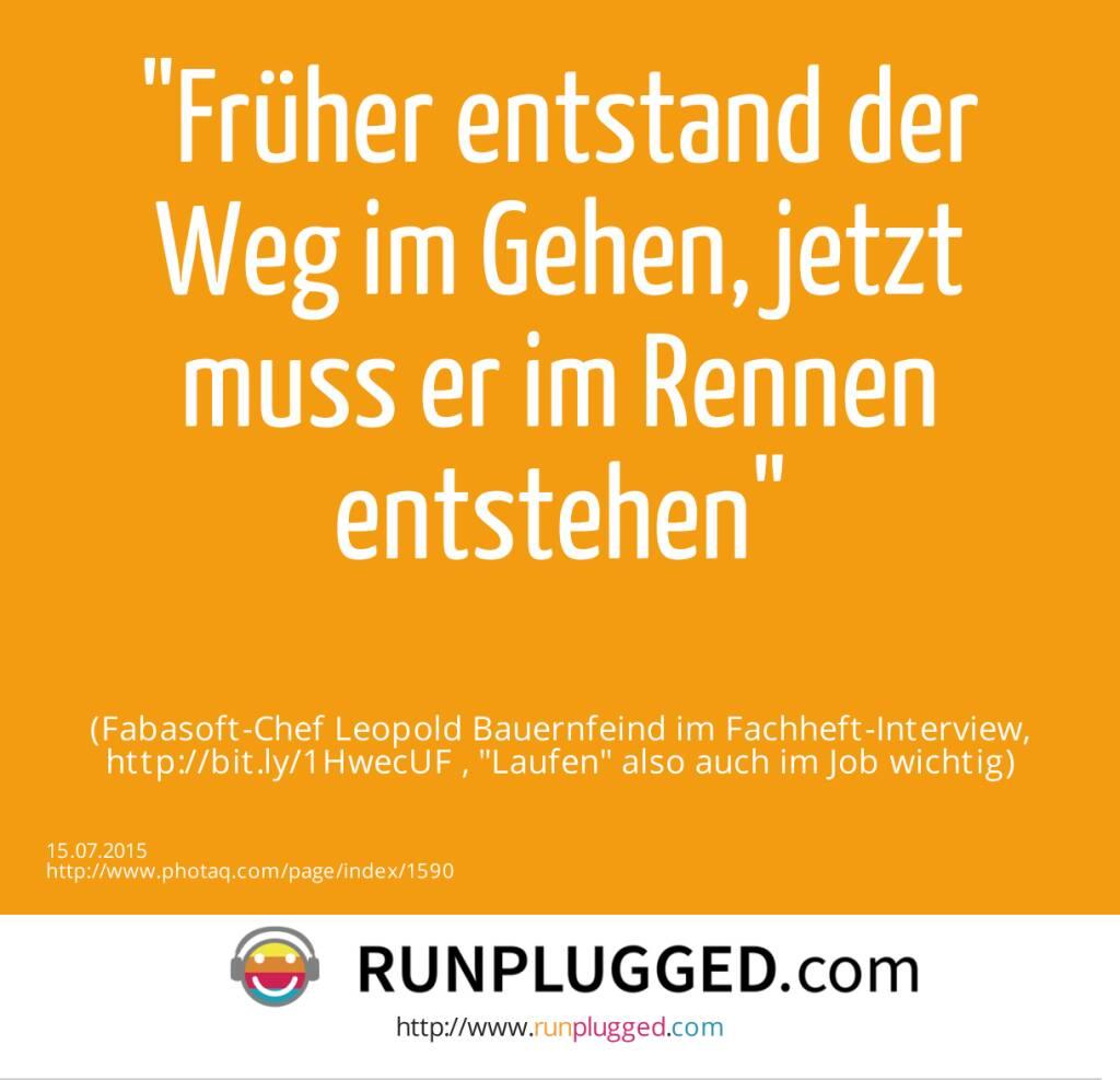 Früher entstand der Weg im Gehen, jetzt muss er im Rennen entstehen<br><br> (Fabasoft-Chef Leopold Bauernfeind im Fachheft-Interview, http://bit.ly/1HwecUF , Laufen also auch im Job wichtig) (15.07.2015)