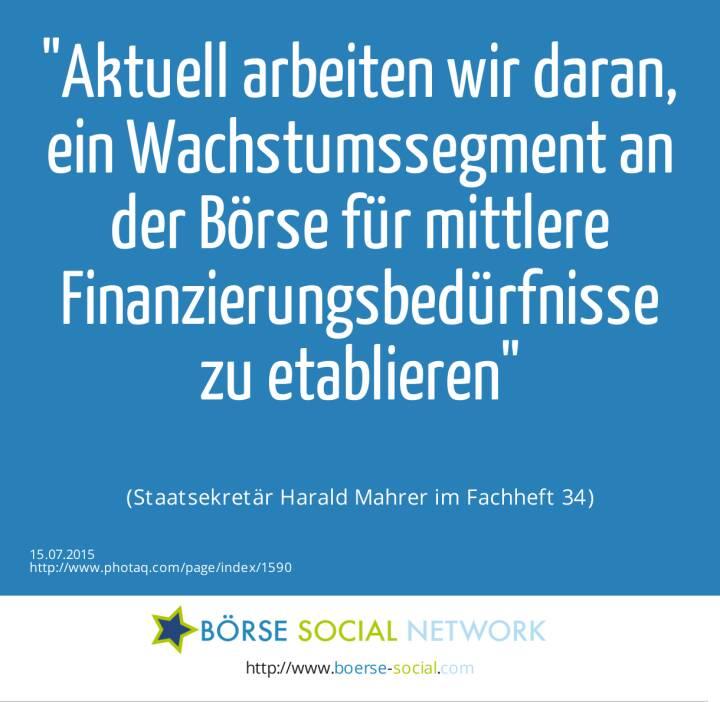 Aktuell arbeiten wir daran, ein Wachstumssegment an der Börse für mittlere Finanzierungsbedürfnisse zu etablieren<br><br> (Staatsekretär Harald Mahrer im Fachheft 34)