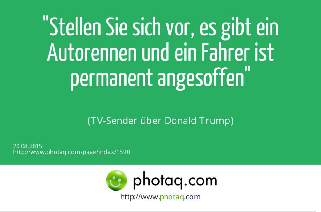 Stellen Sie sich vor, es gibt ein Autorennen und ein Fahrer ist permanent angesoffen<br><br> (TV-Sender über Donald Trump) (20.08.2015)