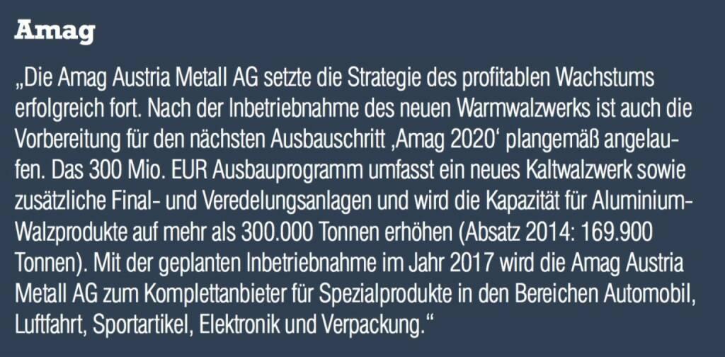 """Amag - """"Die Amag Austria Metall AG setzte die Strategie des profitablen Wachstums erfolgreich fort. Nach der Inbetriebnahme des neuen Warmwalzwerks ist auch die Vorbereitung für den nächsten Ausbauschritt 'Amag 2020' plangemäß angelaufen. Das 300 Mio. EUR Ausbauprogramm umfasst ein neues Kaltwalzwerk sowie zusätzliche Finalund Veredelungsanlagen und wird die Kapazität für Aluminium- Walzprodukte auf mehr als 300.000 Tonnen erhöhen (Absatz 2014: 169.900 Tonnen). Mit der geplanten Inbetriebnahme im Jahr 2017 wird die Amag Austria Metall AG zum Komplettanbieter für Spezialprodukte in den Bereichen Automobil, Luftfahrt, Sportartikel, Elektronik und Verpackung."""" (07.09.2015)"""