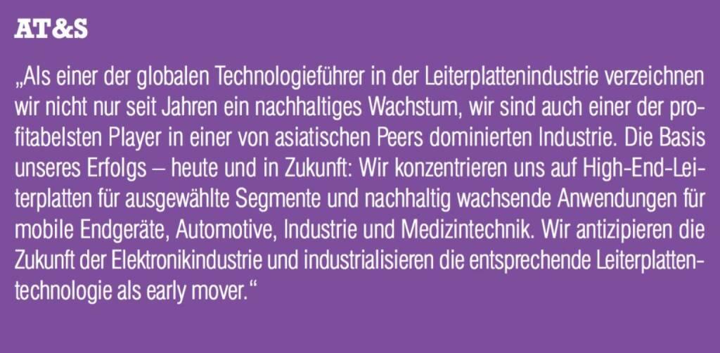 """AT&S - """"Als einer der globalen Technologieführer in der Leiterplattenindustrie verzeichnen wir nicht nur seit Jahren ein nachhaltiges Wachstum, wir sind auch einer der pro- fitabelsten Player in einer von asiatischen Peers dominierten Industrie. Die Basis unseres Erfolgs – heute und in Zukunft: Wir konzentrieren uns auf High-End-Leiterplatten für ausgewählte Segmente und nachhaltig wachsende Anwendungen für mobile Endgeräte, Automotive, Industrie und Medizintechnik. Wir antizipieren die Zukunft der Elektronikindustrie und industrialisieren die entsprechende Leiterplatten- technologie als early mover."""" (07.09.2015)"""
