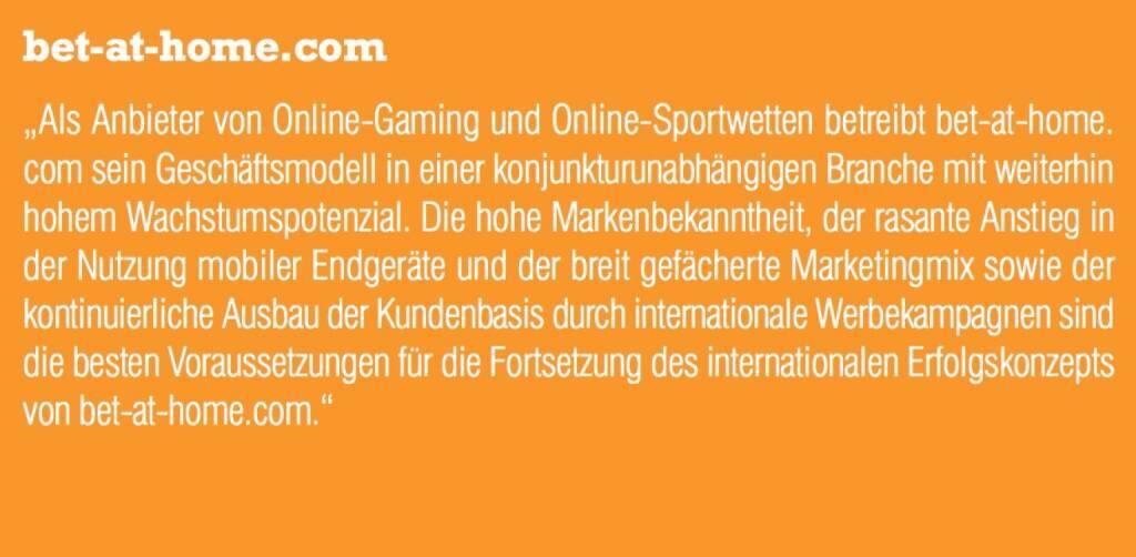 """bet-at-home.com - """"Als Anbieter von Online-Gaming und Online-Sportwetten betreibt bet-at-home. com sein Geschäftsmodell in einer konjunkturunabhängigen Branche mit weiterhin hohem Wachstumspotenzial. Die hohe Markenbekanntheit, der rasante Anstieg in der Nutzung mobiler Endgeräte und der breit gefächerte Marketingmix sowie der kontinuierliche Ausbau der Kundenbasis durch internationale Werbekampagnen sind die besten Voraussetzungen für die Fortsetzung des internationalen Erfolgskonzepts von bet-at-home.com."""" (07.09.2015)"""