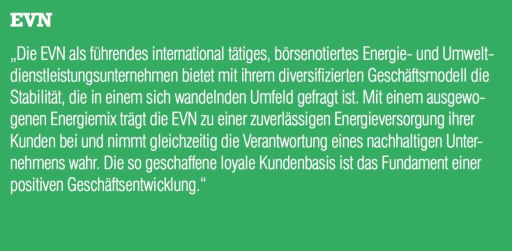 """EVN - """"Die EVN als führendes international tätiges, börsenotiertes Energie- und Umweltdienstleistungsunternehmen bietet mit ihrem diversifizierten Geschäftsmodell die Stabilität, die in einem sich wandelnden Umfeld gefragt ist. Mit einem ausgewogenen Energiemix trägt die EVN zu einer zuverlässigen Energieversorgung ihrer Kunden bei und nimmt gleichzeitig die Verantwortung eines nachhaltigen Unter- nehmens wahr. Die so geschaffene loyale Kundenbasis ist das Fundament einer positiven Geschäftsentwicklung."""" (07.09.2015)"""