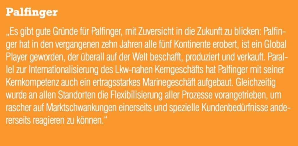 """Palfinger - """"Es gibt gute Gründe für Palfinger, mit Zuversicht in die Zukunft zu blicken: Palfinger hat in den vergangenen zehn Jahren alle fünf Kontinente erobert, ist ein Global Player geworden, der überall auf der Welt beschafft, produziert und verkauft. Parallel zur Internationalisierung des Lkw-nahen Kerngeschäfts hat Palfinger mit seiner Kernkompetenz auch ein ertragsstarkes Marinegeschäft aufgebaut. Gleichzeitig wurde an allen Standorten die Flexibilisierung aller Prozesse vorangetrieben, um rascher auf Marktschwankungen einerseits und spezielle Kundenbedürfnisse ande- rerseits reagieren zu können."""" (07.09.2015)"""