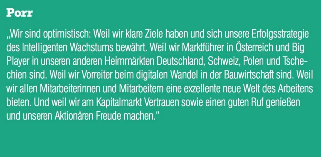 """Porr - """"Wir sind optimistisch: Weil wir klare Ziele haben und sich unsere Erfolgsstrategie des Intelligenten Wachstums bewährt. Weil wir Marktführer in Österreich und Big Player in unseren anderen Heimmärkten Deutschland, Schweiz, Polen und Tschechien sind. Weil wir Vorreiter beim digitalen Wandel in der Bauwirtschaft sind. Weil wir allen Mitarbeiterinnen und Mitarbeitern eine exzellente neue Welt des Arbeitens bieten. Und weil wir am Kapitalmarkt Vertrauen sowie einen guten Ruf genießen und unseren Aktionären Freude machen."""" (07.09.2015)"""