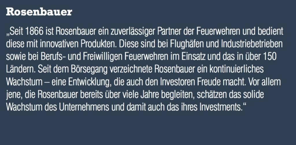 """Rosenbauer - """"Seit 1866 ist Rosenbauer ein zuverlässiger Partner der Feuerwehren und bedient diese mit innovativen Produkten. Diese sind bei Flughäfen und Industriebetrieben sowie bei Berufs- und Freiwilligen Feuerwehren im Einsatz und das in über 150 Ländern. Seit dem Börsegang verzeichnete Rosenbauer ein kontinuierliches Wachstum – eine Entwicklung, die auch den Investoren Freude macht. Vor allem jene, die Rosenbauer bereits über viele Jahre begleiten, schätzen das solide Wachstum des Unternehmens und damit auch das ihres Investments."""" (07.09.2015)"""