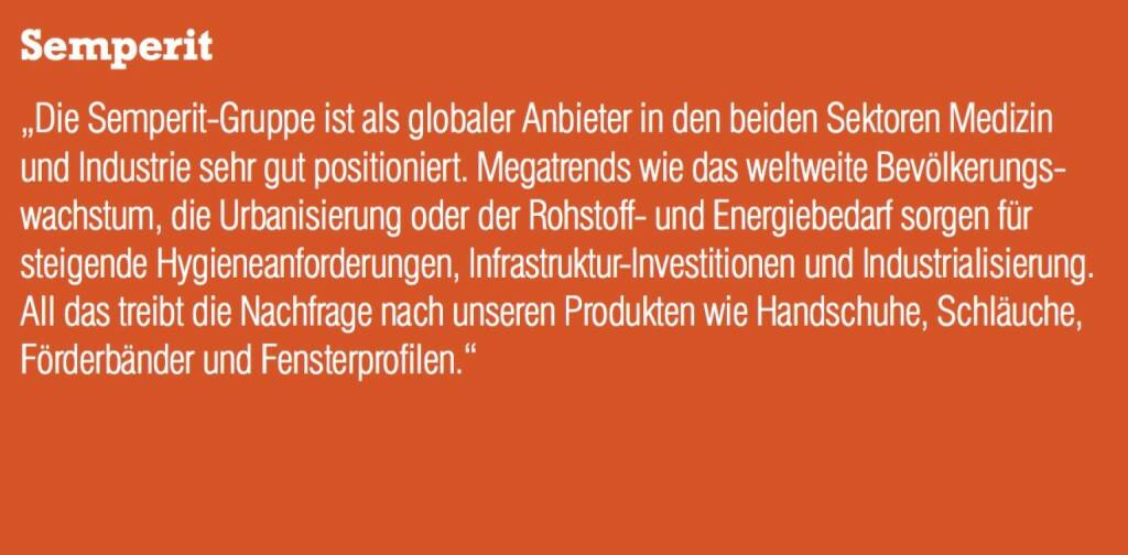 """Semperit - """"Die Semperit-Gruppe ist als globaler Anbieter in den beiden Sektoren Medizin und Industrie sehr gut positioniert. Megatrends wie das weltweite Bevölkerungs- wachstum, die Urbanisierung oder der Rohstoff- und Energiebedarf sorgen für steigende Hygieneanforderungen, Infrastruktur-Investitionen und Industrialisierung. All das treibt die Nachfrage nach unseren Produkten wie Handschuhe, Schläuche, Förderbänder und Fensterprofilen."""" (07.09.2015)"""