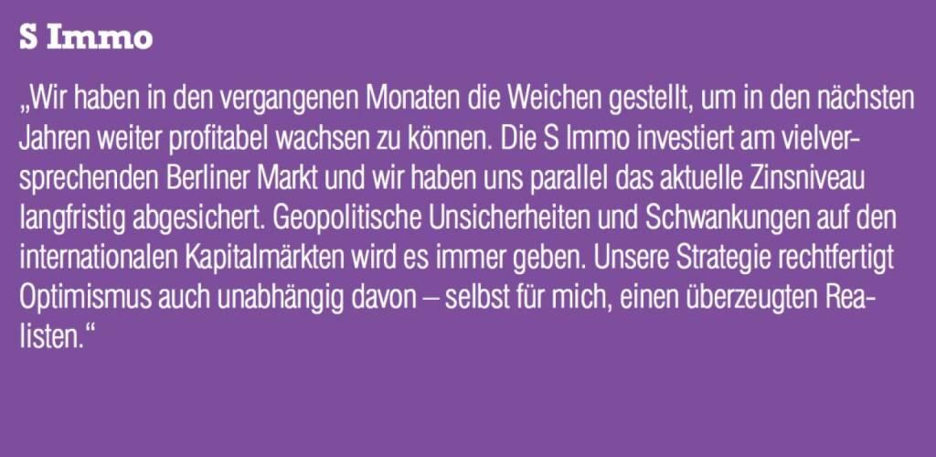 """S Immo - """"Wir haben in den vergangenen Monaten die Weichen gestellt, um in den nächsten Jahren weiter profitabel wachsen zu können. Die S Immo investiert am vielversprechenden Berliner Markt und wir haben uns parallel das aktuelle Zinsniveau langfristig abgesichert. Geopolitische Unsicherheiten und Schwankungen auf den internationalen Kapitalmärkten wird es immer geben. Unsere Strategie rechtfertigt Optimismus auch unabhängig davon – selbst für mich, einen überzeugten Realisten."""" (07.09.2015)"""