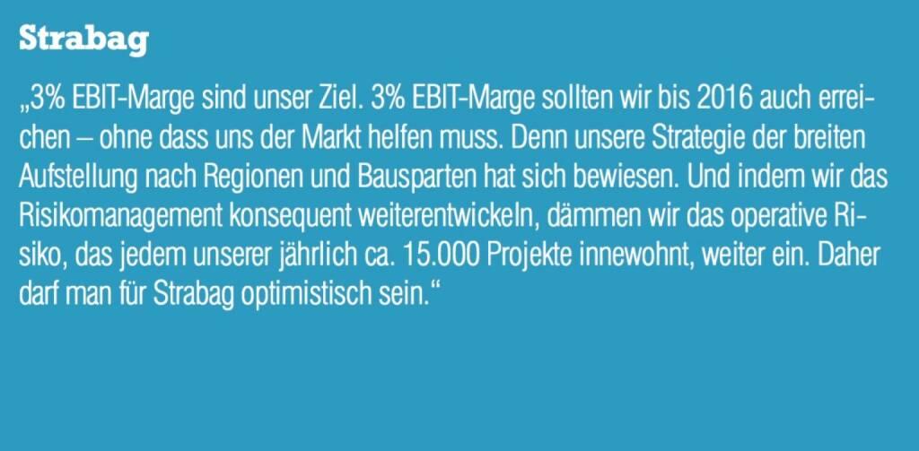 """Strabag - """"3% EBIT-Marge sind unser Ziel. 3% EBIT-Marge sollten wir bis 2016 auch erreichen – ohne dass uns der Markt helfen muss. Denn unsere Strategie der breiten Aufstellung nach Regionen und Bausparten hat sich bewiesen. Und indem wir das Risikomanagement konsequent weiterentwickeln, dämmen wir das operative Risiko, das jedem unserer jährlich ca. 15.000 Projekte innewohnt, weiter ein. Daher darf man für Strabag optimistisch sein."""" (07.09.2015)"""