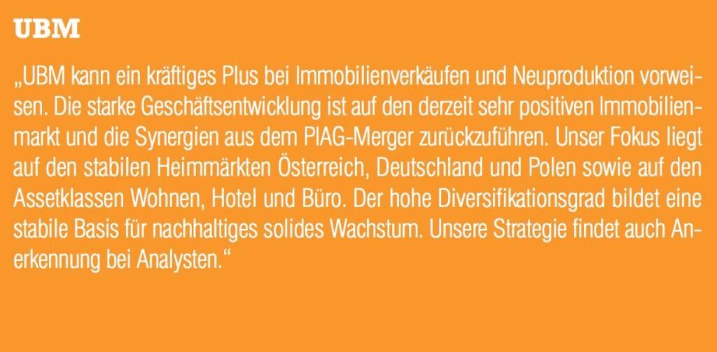 """UBM - """"UBM kann ein kräftiges Plus bei Immobilienverkäufen und Neuproduktion vorweisen. Die starke Geschäftsentwicklung ist auf den derzeit sehr positiven Immobilienmarkt und die Synergien aus dem PIAG-Merger zurückzuführen. Unser Fokus liegt auf den stabilen Heimmärkten Österreich, Deutschland und Polen sowie auf den Assetklassen Wohnen, Hotel und Büro. Der hohe Diversifikationsgrad bildet eine stabile Basis für nachhaltiges solides Wachstum. Unsere Strategie findet auch Anerkennung bei Analysten."""" (07.09.2015)"""