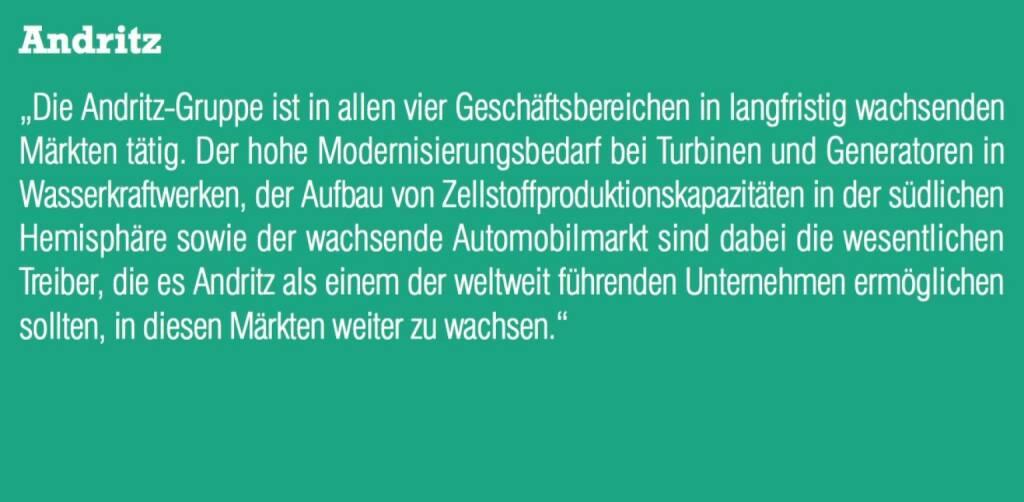 """Andritz - """"Die Andritz-Gruppe ist in allen vier Geschäftsbereichen in langfristig wachsenden Märkten tätig. Der hohe Modernisierungsbedarf bei Turbinen und Generatoren in Wasserkraftwerken, der Aufbau von Zellstoffproduktionskapazitäten in der südlichen Hemisphäre sowie der wachsende Automobilmarkt sind dabei die wesentlichen Treiber, die es Andritz als einem der weltweit führenden Unternehmen ermöglichen sollten, in diesen Märkten weiter zu wachsen."""" (07.09.2015)"""