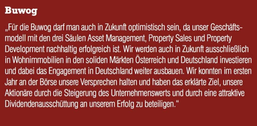 """Buwog - """"Für die Buwog darf man auch in Zukunft optimistisch sein, da unser Geschäftsmodell mit den drei Säulen Asset Management, Property Sales und Property Development nachhaltig erfolgreich ist. Wir werden auch in Zukunft ausschließlich in Wohnimmobilien in den soliden Märkten Österreich und Deutschland investieren und dabei das Engagement in Deutschland weiter ausbauen. Wir konnten im ersten Jahr an der Börse unsere Versprechen halten und haben das erklärte Ziel, unsere Aktionäre durch die Steigerung des Unternehmenswerts und durch eine attraktive Dividendenausschüttung an unserem Erfolg zu beteiligen."""" (07.09.2015)"""