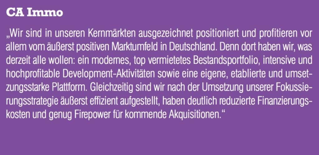 """CA Immo - """"Wir sind in unseren Kernmärkten ausgezeichnet positioniert und profitieren vor allem vom äußerst positiven Marktumfeld in Deutschland. Denn dort haben wir, was derzeit alle wollen: ein modernes, top vermietetes Bestandsportfolio, intensive und hochprofitable Development-Aktivitäten sowie eine eigene, etablierte und umsetzungsstarke Plattform. Gleichzeitig sind wir nach der Umsetzung unserer Fokussierungsstrategie äußerst effizient aufgestellt, haben deutlich reduzierte Finanzierungskosten und genug Firepower für kommende Akquisitionen."""" (07.09.2015)"""