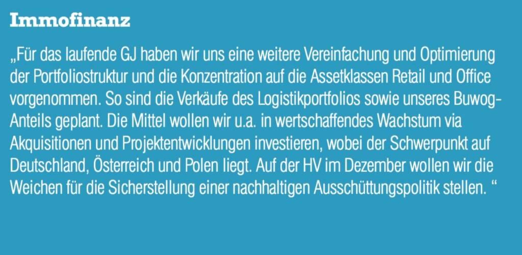 """Immofinanz - """"Für das laufende GJ haben wir uns eine weitere Vereinfachung und Optimierung der Portfoliostruktur und die Konzentration auf die Assetklassen Retail und Office vorgenommen. So sind die Verkäufe des Logistikportfolios sowie unseres Buwog- Anteils geplant. Die Mittel wollen wir u.a. in wertschaffendes Wachstum via Akquisitionen und Projektentwicklungen investieren, wobei der Schwerpunkt auf Deutschland, Österreich und Polen liegt. Auf der HV im Dezember wollen wir die Weichen für die Sicherstellung einer nachhaltigen Ausschüttungspolitik stellen. """" (07.09.2015)"""