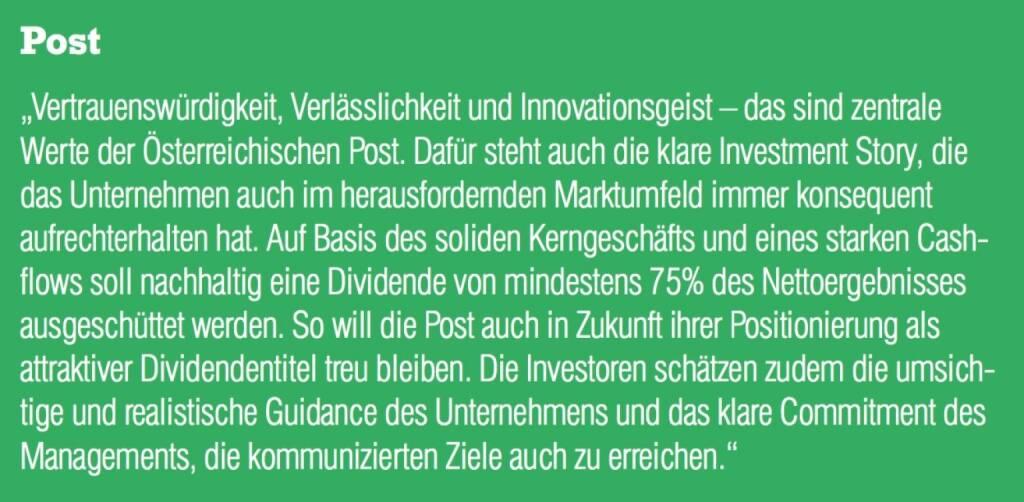 """Post - """"Vertrauenswürdigkeit, Verlässlichkeit und Innovationsgeist – das sind zentrale Werte der Österreichischen Post. Dafür steht auch die klare Investment Story, die das Unternehmen auch im herausfordernden Marktumfeld immer konsequent aufrechterhalten hat. Auf Basis des soliden Kerngeschäfts und eines starken Cash- flows soll nachhaltig eine Dividende von mindestens 75% des Nettoergebnisses ausgeschüttet werden. So will die Post auch in Zukunft ihrer Positionierung als attraktiver Dividendentitel treu bleiben. Die Investoren schätzen zudem die umsichtige und realistische Guidance des Unternehmens und das klare Commitment des Managements, die kommunizierten Ziele auch zu erreichen."""" (07.09.2015)"""