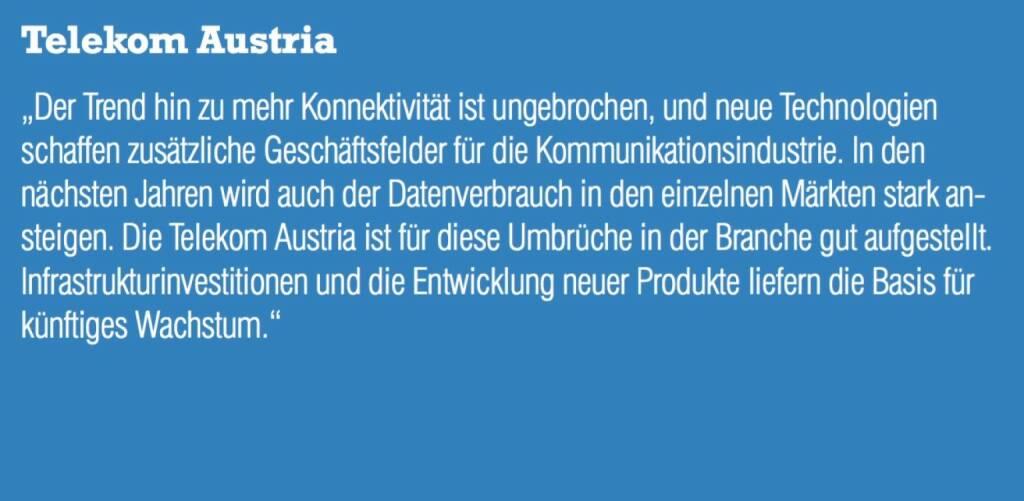 """Telekom Austria - """"Der Trend hin zu mehr Konnektivität ist ungebrochen, und neue Technologien schaffen zusätzliche Geschäftsfelder für die Kommunikationsindustrie. In den nächsten Jahren wird auch der Datenverbrauch in den einzelnen Märkten stark ansteigen. Die Telekom Austria ist für diese Umbrüche in der Branche gut aufgestellt. Infrastrukturinvestitionen und die Entwicklung neuer Produkte liefern die Basis für künftiges Wachstum."""" (07.09.2015)"""