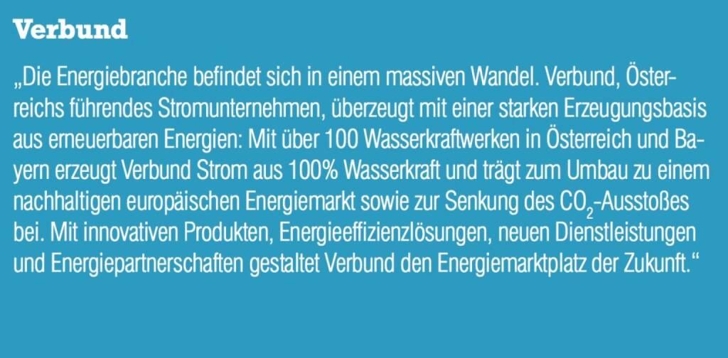 """Verbund - """"Die Energiebranche befindet sich in einem massiven Wandel. Verbund, Österreichs führendes Stromunternehmen, überzeugt mit einer starken Erzeugungsbasis aus erneuerbaren Energien: Mit über 100 Wasserkraftwerken in Österreich und Bayern erzeugt Verbund Strom aus 100% Wasserkraft und trägt zum Umbau zu einem nachhaltigen europäischen Energiemarkt sowie zur Senkung des CO2-Ausstoßes bei. Mit innovativen Produkten, Energieeffizienzlösungen, neuen Dienstleistungen und Energiepartnerschaften gestaltet Verbund den Energiemarktplatz der Zukunft."""" (07.09.2015)"""