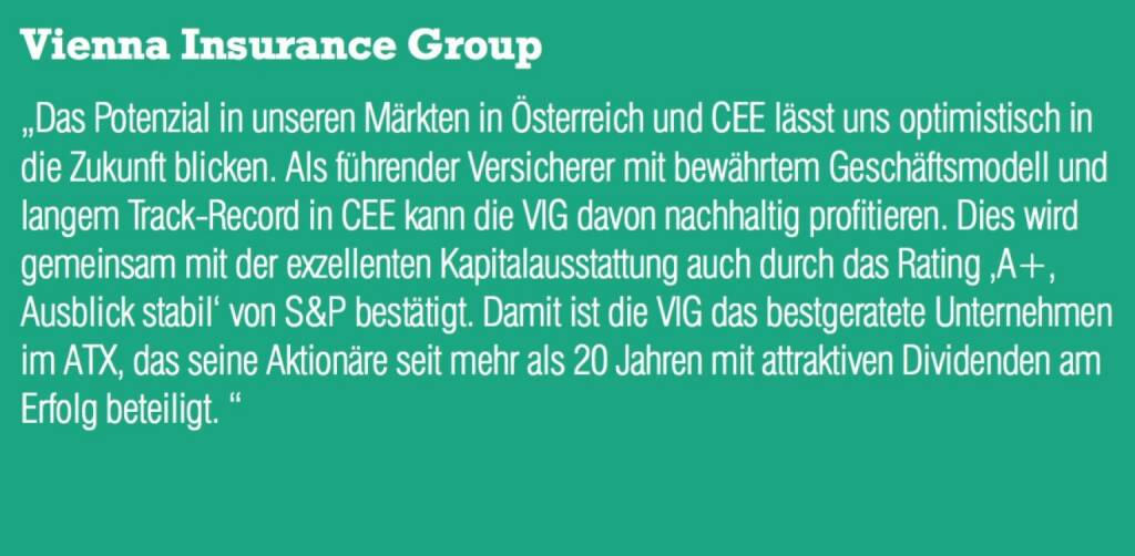 """Vienna Insurance Group - """"Das Potenzial in unseren Märkten in Österreich und CEE lässt uns optimistisch in die Zukunft blicken. Als führender Versicherer mit bewährtem Geschäftsmodell und langem Track-Record in CEE kann die VIG davon nachhaltig profitieren. Dies wird gemeinsam mit der exzellenten Kapitalausstattung auch durch das Rating 'A+, Ausblick stabil' von S&P bestätigt. Damit ist die VIG das bestgeratete Unternehmen im ATX, das seine Aktionäre seit mehr als 20 Jahren mit attraktiven Dividenden am Erfolg beteiligt. """" (07.09.2015)"""