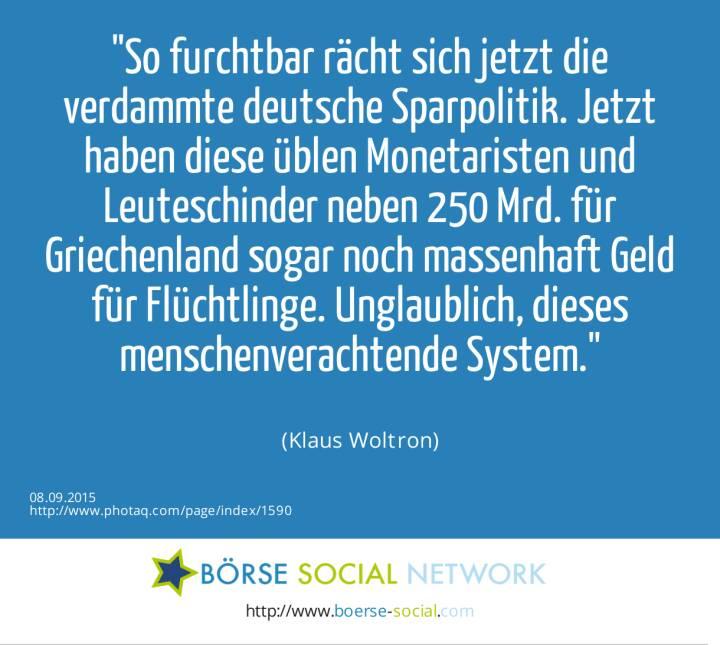 So furchtbar rächt sich jetzt die verdammte deutsche Sparpolitik. Jetzt haben diese üblen Monetaristen und Leuteschinder neben 250 Mrd. für Griechenland sogar noch massenhaft Geld für Flüchtlinge. Unglaublich, dieses menschenverachtende System.<br><br> (Klaus Woltron)