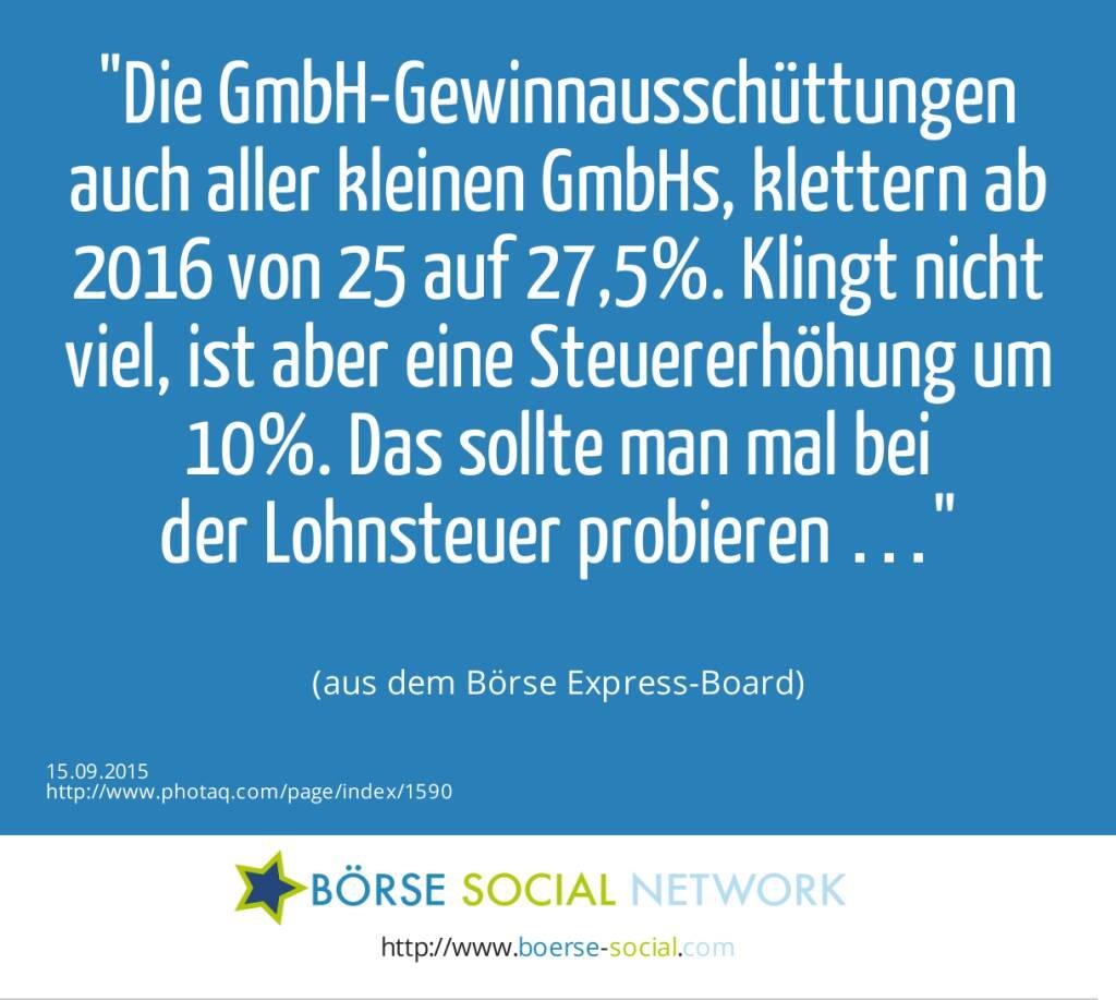 Die GmbH-Gewinnausschüttungen auch aller kleinen GmbHs,  klettern ab 2016 von 25 auf 27,5%. Klingt nicht viel, ist aber eine Steuererhöhung um 10%. Das sollte man mal bei<br>der Lohnsteuer probieren …<br><br> (aus dem Börse Express-Board) (15.09.2015)