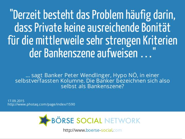 Derzeit besteht das Problem häufig darin, dass Private keine ausreichende Bonität für die mittlerweile sehr strengen Kriterien der Bankenszene aufweisen …<br><br> … sagt Banker Peter Wendlinger, Hypo NÖ, in einer selbstverfassten Kolumne. Die Banker bezeichnen sich also selbst als Bankenszene?