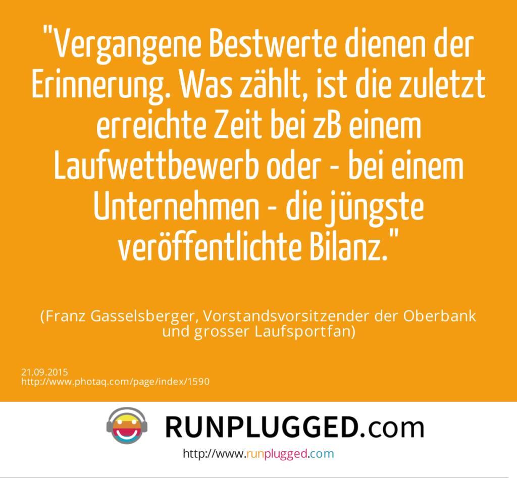 Vergangene Bestwerte dienen der Erinnerung. Was zählt, ist die zuletzt erreichte Zeit bei zB einem Laufwettbewerb oder - bei einem Unternehmen - die jüngste veröffentlichte Bilanz.<br><br> (Franz Gasselsberger, Vorstandsvorsitzender der Oberbank<br> und grosser Laufsportfan) (21.09.2015)