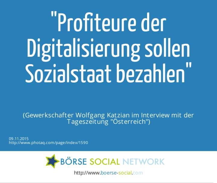 Profiteure der Digitalisierung sollen Sozialstaat bezahlen<br><br> (Gewerkschafter Wolfgang Katzian im Interview mit der Tageszeitung Österreich)