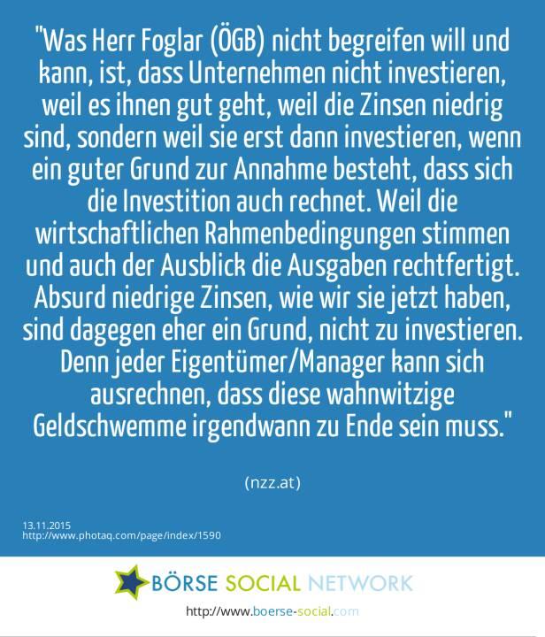Was Herr Foglar (ÖGB) nicht begreifen will und kann, ist, dass Unternehmen nicht investieren, weil es ihnen gut geht, weil die Zinsen niedrig sind, sondern weil sie erst dann investieren, wenn ein guter Grund zur Annahme besteht, dass sich die Investition auch rechnet. Weil die wirtschaftlichen Rahmenbedingungen stimmen und auch der Ausblick die Ausgaben rechtfertigt. Absurd niedrige Zinsen, wie wir sie jetzt haben, sind dagegen eher ein Grund, nicht zu investieren. Denn jeder Eigentümer/Manager kann sich ausrechnen, dass diese wahnwitzige Geldschwemme irgendwann zu Ende sein muss.<br><br> (nzz.at)