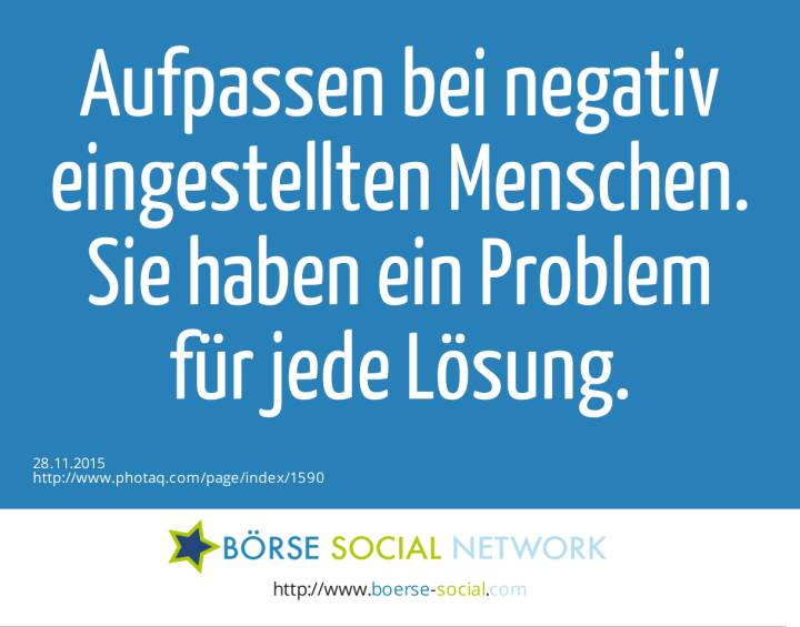 Aufpassen bei negativ eingestellten Menschen. Sie haben ein Problem<br> für jede Lösung.<br>