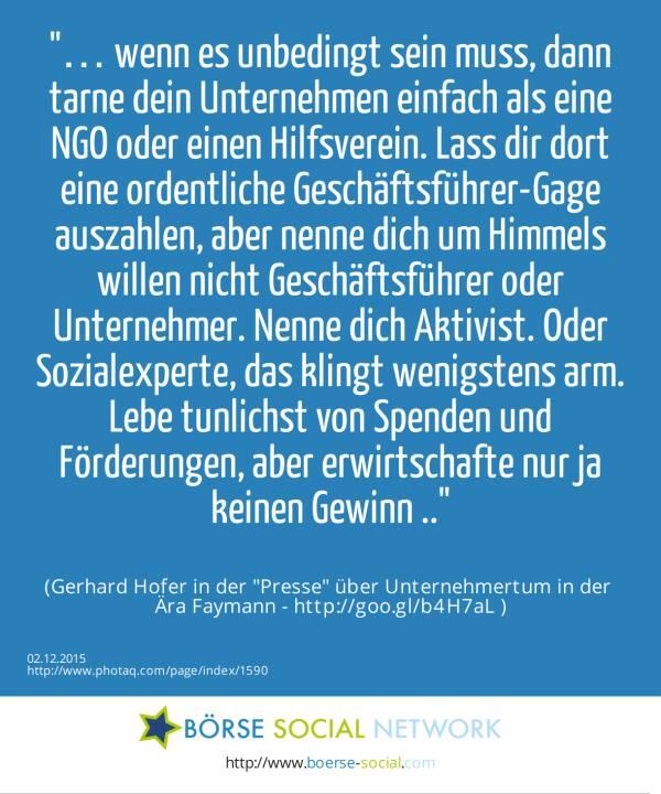 … wenn es unbedingt sein muss, dann tarne dein Unternehmen einfach als eine NGO oder einen Hilfsverein. Lass dir dort eine ordentliche Geschäftsführer-Gage auszahlen, aber nenne dich um Himmels willen nicht Geschäftsführer oder Unternehmer. Nenne dich Aktivist. Oder Sozialexperte, das klingt wenigstens arm. Lebe tunlichst von Spenden und Förderungen, aber erwirtschafte nur ja keinen Gewinn ..<br><br> (Gerhard Hofer in der Presse über Unternehmertum in der <br>Ära Faymann - http://goo.gl/b4H7aL )
