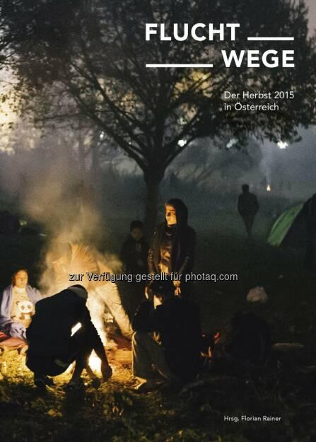 Cover Fluchtwege : Buch-Neuerscheinung: Fluchtwege. Der Herbst 2015 in Österreich : 200 Fotos von Florian Rainer. Langtexte von Stefanie Sargnagel, Cornelia Krebs, Edith Meinhart und vielen anderen : Fotocredit: Florian Rainer (18.12.2015)