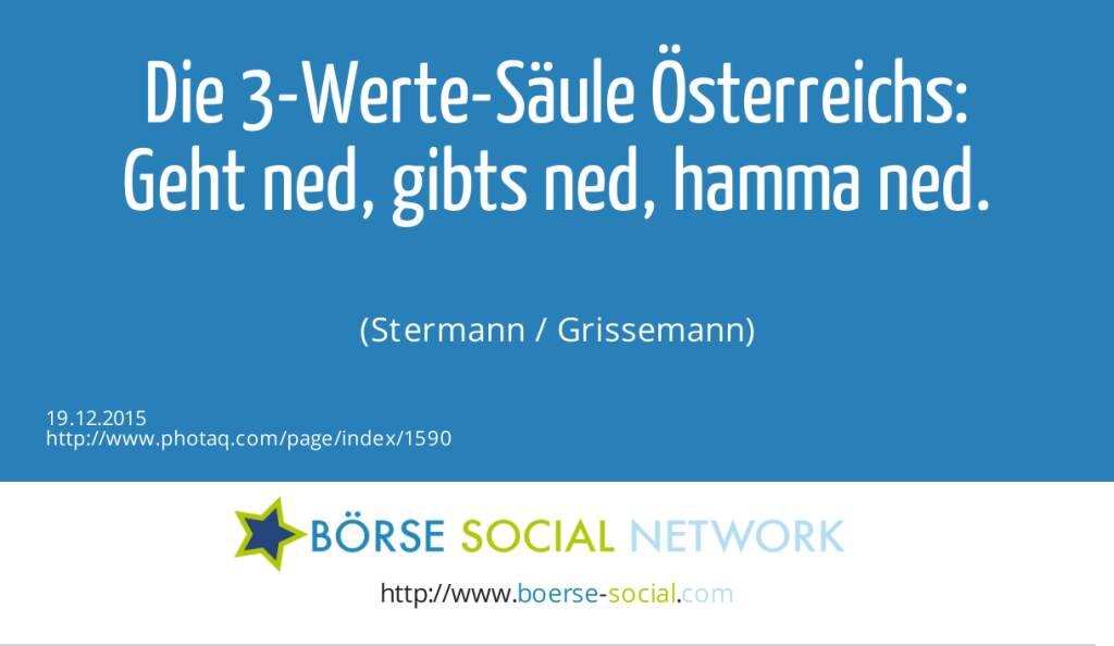 Die 3-Werte-Säule Österreichs:<br>Geht ned, gibts ned, hamma ned.<br><br> (Stermann / Grissemann) (19.12.2015)