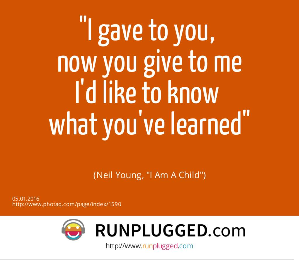 5.1. I gave to you, <br>now you give to me<br>I'd like to know <br>what you've learned<br><br> (Neil Young, I Am A Child)  (05.01.2016)