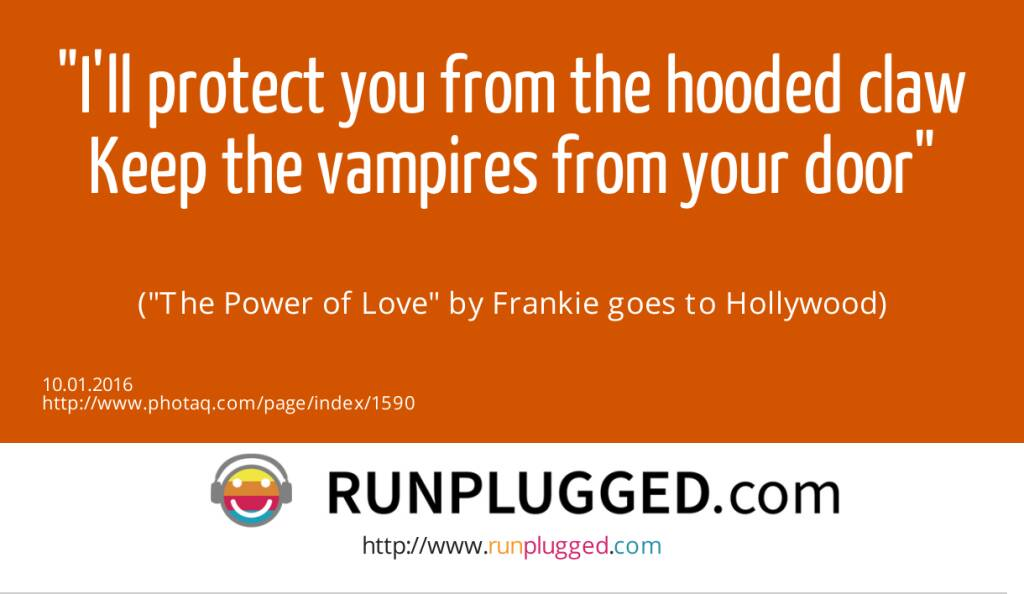 9.1. I'll protect you from the hooded claw<br>Keep the vampires from your door<br><br> (The Power of Love by Frankie goes to Hollywood) (10.01.2016)