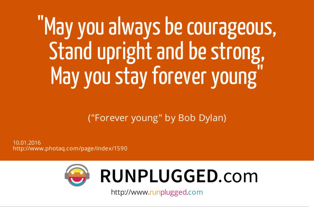 10.1. May you always be courageous,<br>Stand upright and be strong,<br>May you stay forever young<br><br> (Forever young by Bob Dylan) (10.01.2016)