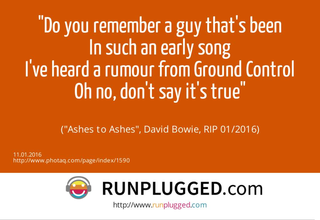 11.1. Do you remember a guy that's been<br>In such an early song<br>I've heard a rumour from Ground Control<br>Oh no, don't say it's true<br><br> (Ashes to Ashes, David Bowie, RIP 01/2016) (11.01.2016)