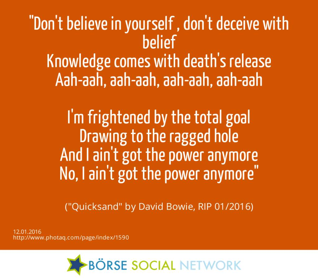 12.1. Don't believe in yourself , don't deceive with belief<br>Knowledge comes with death's release<br>Aah-aah, aah-aah, aah-aah, aah-aah<br><br>I'm frightened by the total goal<br>Drawing to the ragged hole<br>And I ain't got the power anymore<br>No, I ain't got the power anymore<br><br> (Quicksand by David Bowie, RIP 01/2016) (12.01.2016)