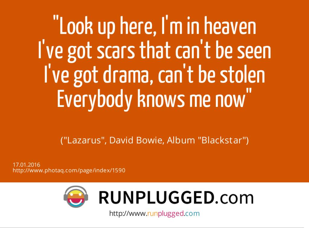 16.1. Look up here, I'm in heaven<br>I've got scars that can't be seen<br>I've got drama, can't be stolen<br>Everybody knows me now<br><br> (Lazarus, David Bowie, Album Blackstar) (17.01.2016)