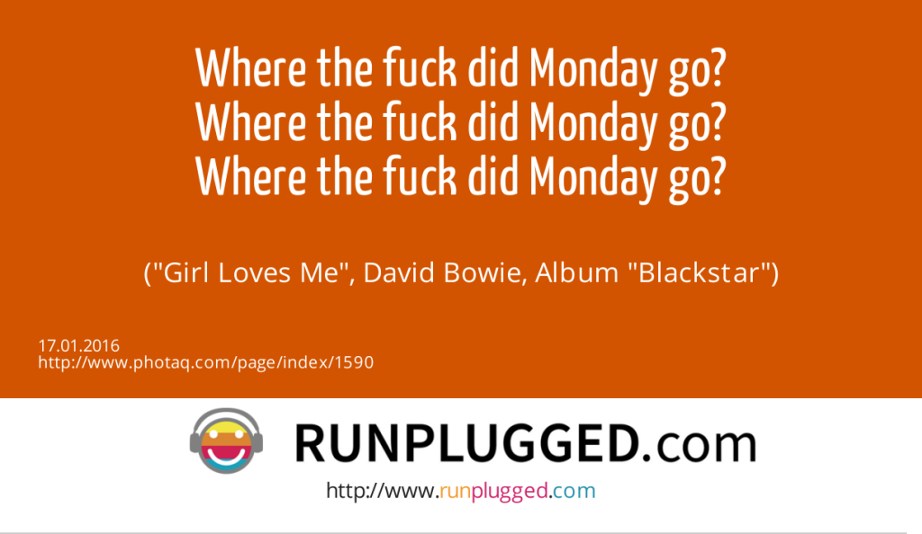 15.1. Montag - Where the fuck did Monday go?<br>Where the fuck did Monday go?<br>Where the fuck did Monday go?<br><br> (Girl Loves Me, David Bowie, Album Blackstar) (17.01.2016)