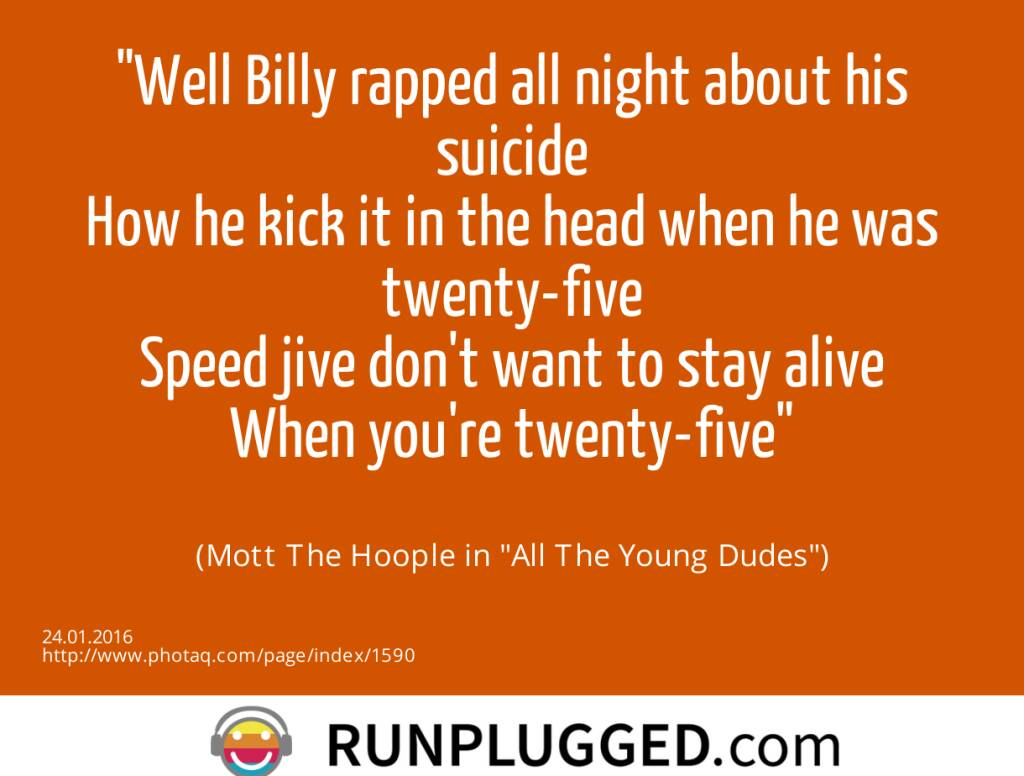 Well Billy rapped all night about his suicide<br>How he kick it in the head when he was twenty-five<br>Speed jive don't want to stay alive<br>When you're twenty-five<br><br> (Mott The Hoople in All The Young Dudes) (24.01.2016)