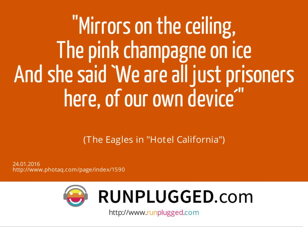 Mirrors on the ceiling,<br>The pink champagne on ice<br>And she said `We are all just prisoners here, of our own device´<br><br> (The Eagles in Hotel California) (24.01.2016)
