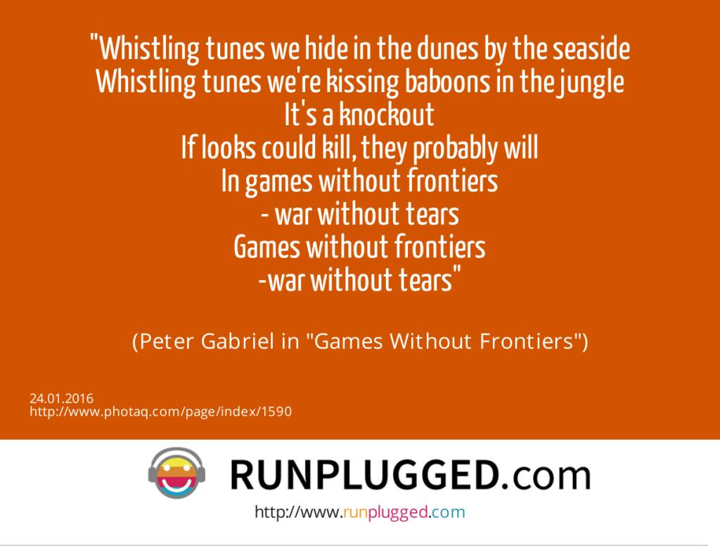 Whistling tunes we hide in the dunes by the seaside<br>Whistling tunes we're kissing baboons in the jungle<br>It's a knockout<br>If looks could kill, they probably will<br>In games without frontiers<br>- war without tears<br>Games without frontiers<br>-war without tears<br><br> (Peter Gabriel in Games Without Frontiers) (24.01.2016)