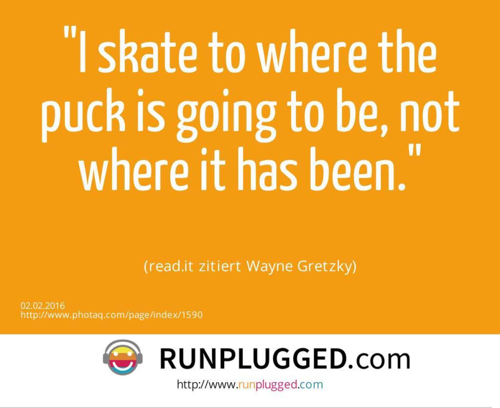 I skate to where the puck is going to be, not where it has been.<br><br> (read.it zitiert Wayne Gretzky) (02.02.2016)