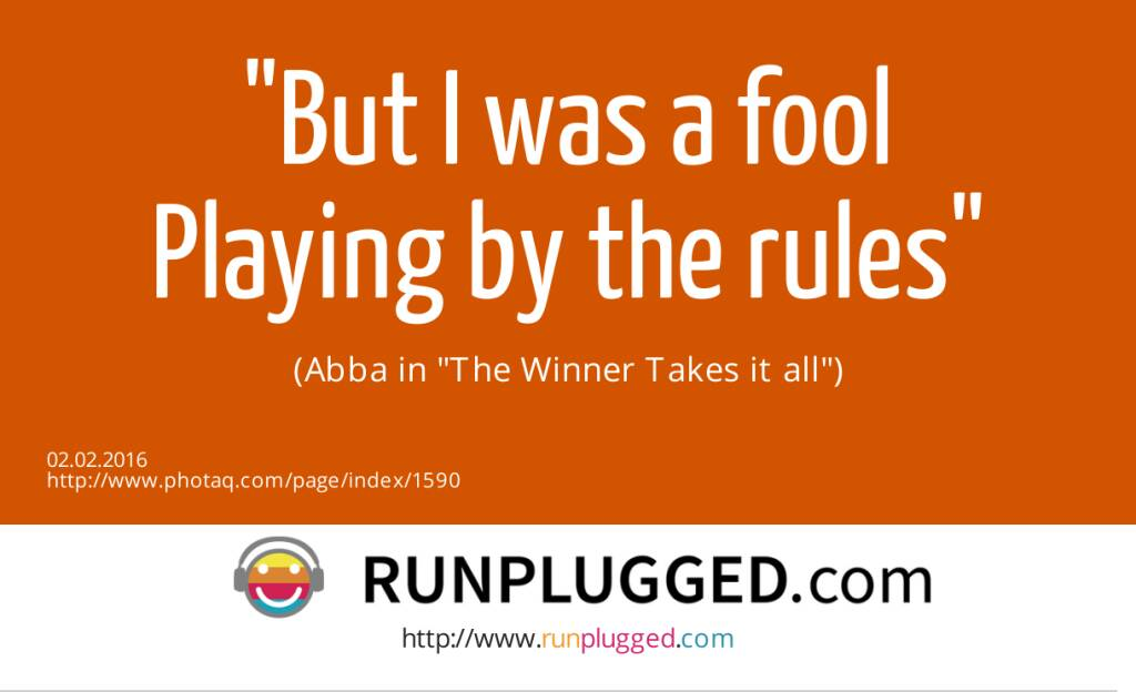But I was a fool<br>Playing by the rules<br> <br>(Abba in The Winner Takes it all) (02.02.2016)