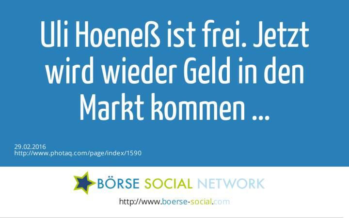 Uli Hoeneß ist frei. Jetzt wird wieder Geld in den Markt kommen ...