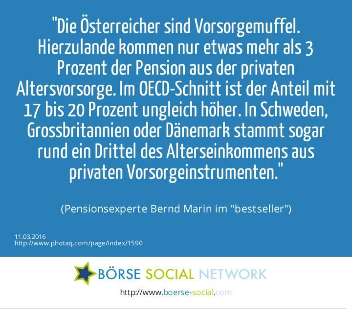 Die Österreicher sind Vorsorgemuffel. Hierzulande kommen nur etwas mehr als 3 Prozent der Pension aus der privaten Altersvorsorge. Im OECD-Schnitt ist der Anteil mit 17 bis 20 Prozent ungleich höher. In Schweden, Grossbritannien oder Dänemark stammt sogar rund ein Drittel des Alterseinkommens aus privaten Vorsorgeinstrumenten.<br><br> (Pensionsexperte Bernd Marin im bestseller)