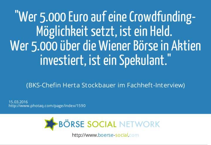 Wer 5.000 Euro auf eine Crowdfunding-Möglichkeit setzt, ist ein Held. <br>Wer 5.000 über die Wiener Börse in Aktien investiert, ist ein Spekulant.<br><br> (BKS-Chefin Herta Stockbauer im Fachheft-Interview)