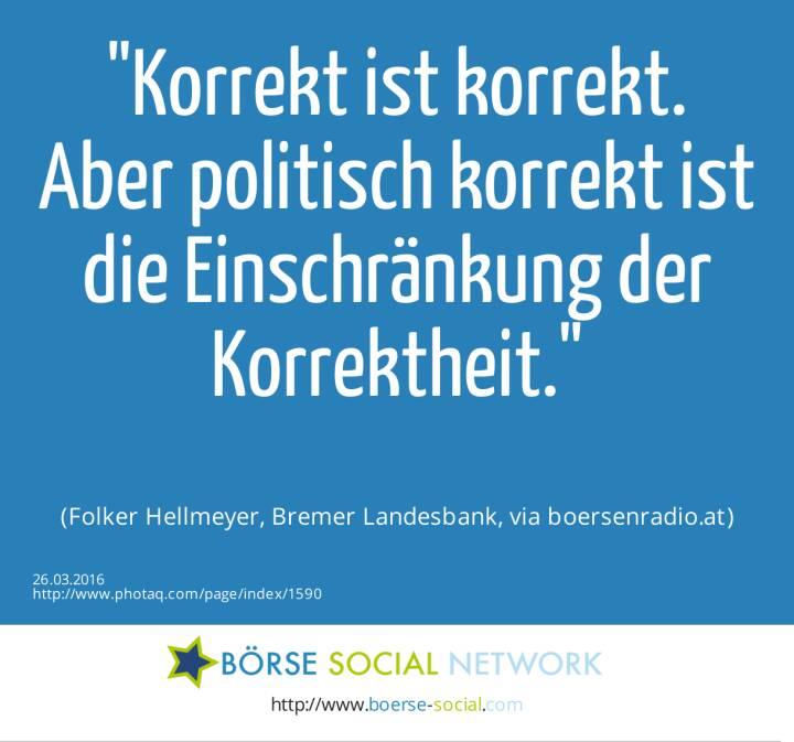 Korrekt ist korrekt. Aber politisch korrekt ist die Einschränkung der Korrektheit.<br><br> (Folker Hellmeyer, Bremer Landesbank, via boersenradio.at)