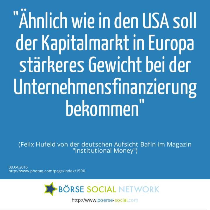 Ähnlich wie in den USA soll der Kapitalmarkt in Europa stärkeres Gewicht bei der Unternehmensfinanzierung bekommen<br><br> (Felix Hufeld von der deutschen Aufsicht Bafin im Magazin Institutional Money)
