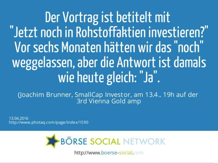 Der Vortrag ist betitelt mit <br>Jetzt noch in Rohstoffaktien investieren?<br>Vor sechs Monaten hätten wir das noch weggelassen, aber die Antwort ist damals wie heute gleich: Ja. <br>(Joachim Brunner, SmallCap Investor, am 13.4.. 19h auf der <br>3rd Vienna Gold & Silver Network Night)